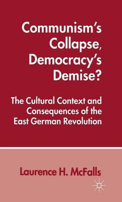 Communism's Collapse, Democracy's Demise?: The Cultural Context and Consequences of the East German Revolution