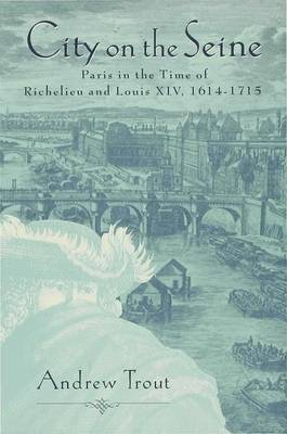 City on the Seine: Ancien Paris in the Time of Richelieu and Louis XIV