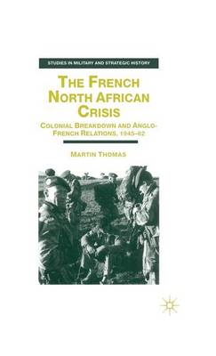 The French North African Crisis: Colonial Breakdown and Anglo-French Relations, 1945-62