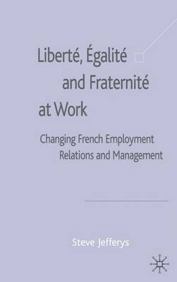 Liberte, Egalite and Fraternite at Work: Changing French Employment Relations and Management