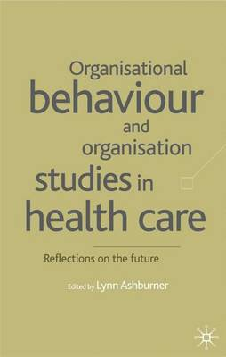 Organisational Behaviour and Organisation Studies in Health Care: Reflections on the Future