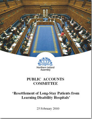 Report on the Resettlement of Long Stay Patients from Learning Disability Hospitals: Thirteenth Report Session 2009/2010 Together with the Minutes of Proceedings of the Committee Relating to the Report and the Minutes of Evidence