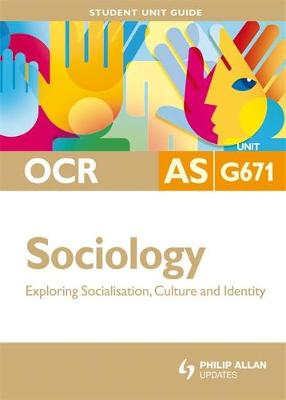OCR AS Sociology Student Unit Guide: Unit G671 Exploring Socialisation, Culture and Identity