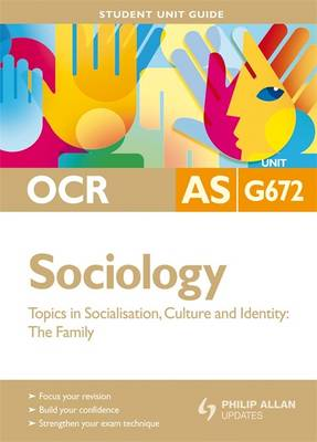 OCR AS Sociology: Topics in Socialisation, Culture and Identity - The Family: Unit G672: Student Unit Guide