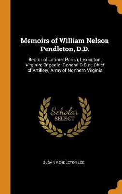 Memoirs of William Nelson Pendleton, D D : Rector of Latimer