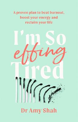 I'm So Effing Tired: A proven plan to beat burnout, boost your energy and reclaim your life
