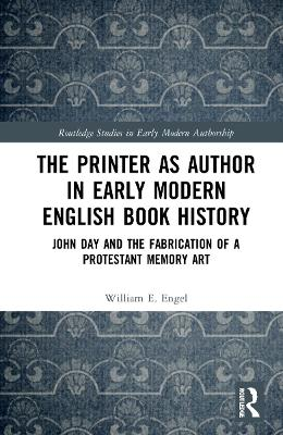 The Printer as Author in Early Modern England Book History: John Day and The Fabrication of a Protestant Memory Art