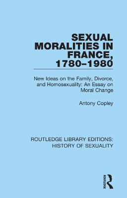 Sexual Moralities in France, 1780-1980: New Ideas on the Family, Divorce, and Homosexuality: An Essay on Moral Change