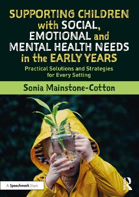 Supporting Children with Social, Emotional and Mental Health Needs in the Early Years: Practical Solutions and Strategies for Every Setting