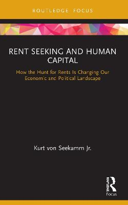 Rent Seeking and Human Capital: How the Hunt for Rents Is Changing Our Economic and Political Landscape