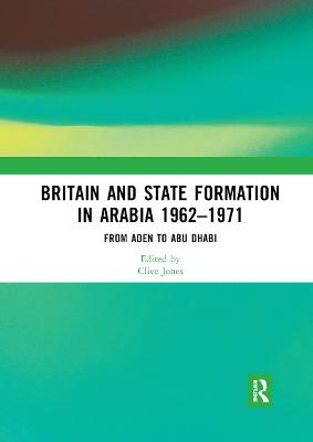 Britain and State Formation in Arabia 1962 1971: From Aden to Abu Dhabi