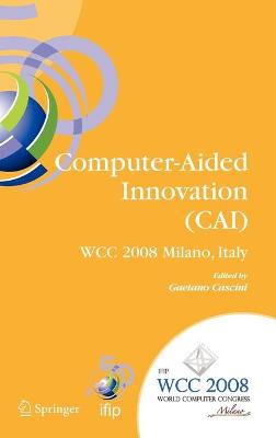 Computer-Aided Innovation (CAI): IFIP 20th World Computer Congress, Proceedings of the Second Topical Session on Computer-Aided Innovation, WG 5.4/TC 5 Computer-Aided Innovation, September 7-10, 2008, Milano, Italy