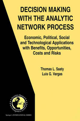 Decision Making with the Analytic Network Process: Economic, Political, Social and Technological Applications with Benefits, Opportunities, Costs and Risks