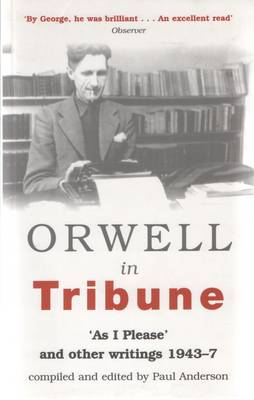 Orwell in Tribune: 'As I Please' and Other Writings 1943 - 47