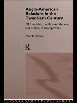 Anglo-American Relations in the Twentieth Century: The Policy and Diplomacy of Friendly Superpowers