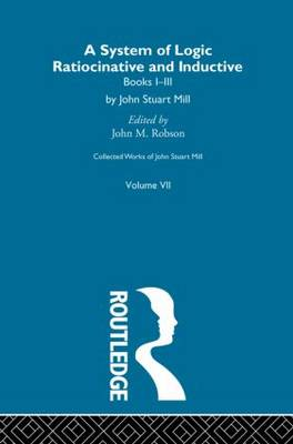 Collected Works of John Stuart Mill: VII. System of Logic: Ratiocinative and Inductive Vol A