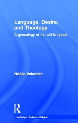 Language, Desire and Theology: A Genealogy of the Will to Speak