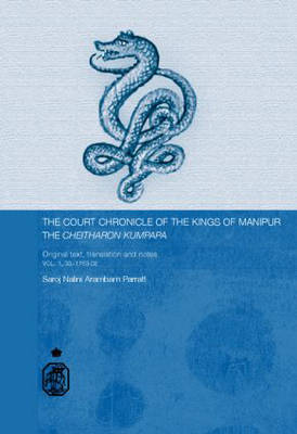The Court Chronicle of the Kings of Manipur - Cheitharon Kumpapa: Original Text, Translation and Notes Vol. 1. 33-1763 CE