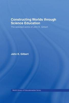 Constructing Worlds through Science Education: The Selected Works of John K. Gilbert