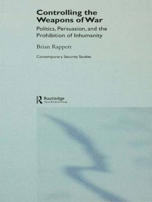 Controlling the Weapons of War: Politics, Persuasion, and the Prohibition of Inhumanity
