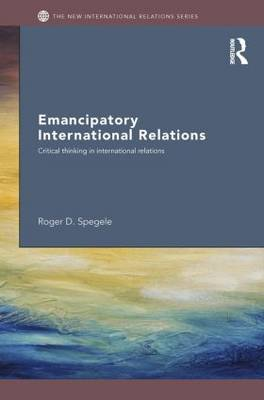 Emancipatory International Relations: Critical Thinking in International Relations