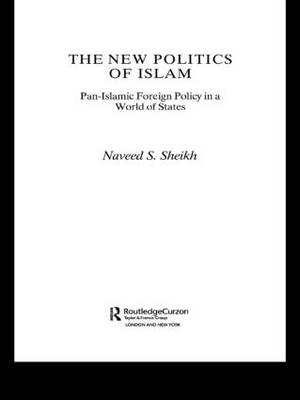 The New Politics of Islam: Pan-Islamic Foreign Policy in a World of States