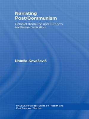 Narrating Post/Communism: Colonial Discourse and Europe's Borderline Civilization