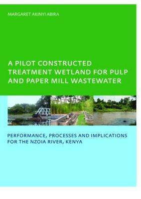 A Pilot Constructed Treatment Wetland for Pulp and Paper Mill Wastewater: Performance, Processes and Implications for the Nzoia River, Kenya, UNESCO-IHE PhD
