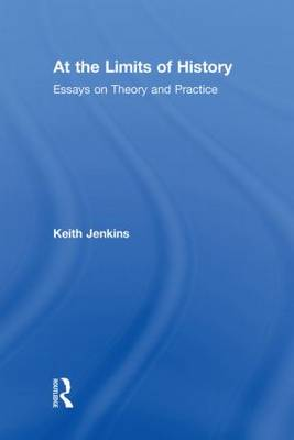 At the Limits of History: Essays on Theory and Practice