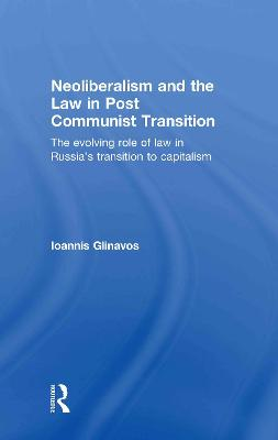 Neoliberalism and the Law in Post Communist Transition: The Evolving Role of Law in Russia's Transition to Capitalism