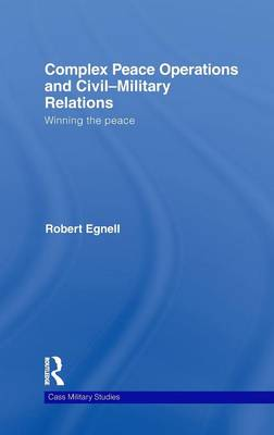 Complex Peace Operations and Civil-Military Relations: Winning the Peace