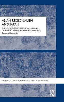 Asian Regionalism and Japan: The Politics of Membership in Regional Diplomatic, Financial and Trade Groups