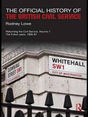 The Official History of the British Civil Service: Reforming the Civil Service, Volume I: The Fulton Years, 1966-81
