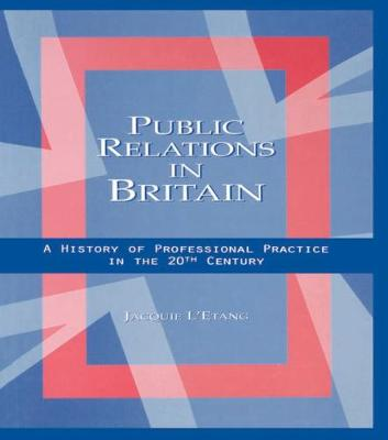 Public Relations in Britain: A History of Professional Practice in the Twentieth Century