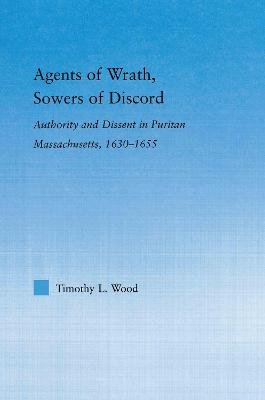 Agents of Wrath, Sowers of Discord: Authority and Dissent in Puritan Massachusetts, 1630-1655