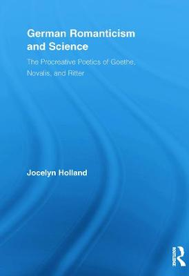 German Romanticism and Science: The Procreative Poetics of Goethe, Novalis, and Ritter