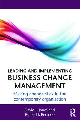 Leading and Implementing Business Change Management: Making Change Stick in the Contemporary Organization