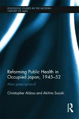 Reforming Public Health in Occupied Japan, 1945-52: Alien Prescriptions?