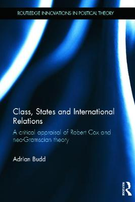 Class, States and International Relations: A critical appraisal of Robert Cox and neo-Gramscian theory