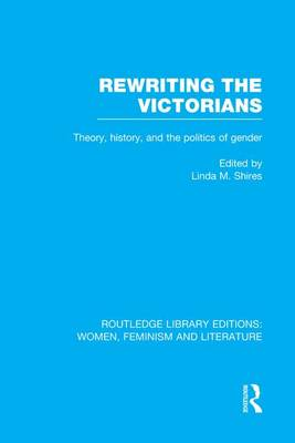 Rewriting the Victorians: Theory, History, and the Politics of Gender