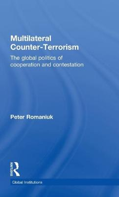 Multilateral Counter-Terrorism: The global politics of cooperation and contestation