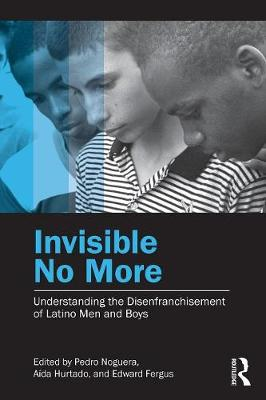 Invisible No More: Understanding the Disenfranchisement of Latino Men and Boys