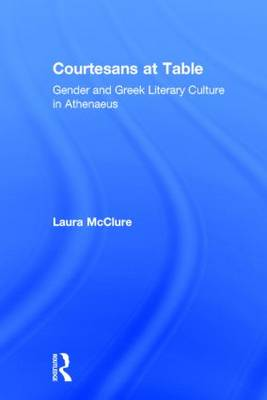 Courtesans at Table: Gender and Greek Literary Culture in Athenaeus