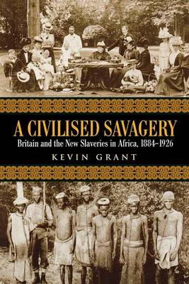 A Civilised Savagery: Britain and the New Slaveries in Africa, 1884-1926