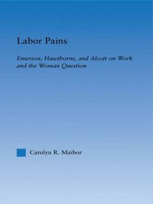 Labor Pains: Emerson, Hawthorne, & Alcott on Work, Women, & the Development of the Self