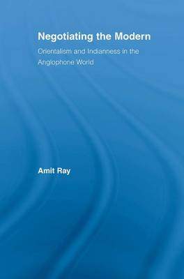 Negotiating the Modern: Orientalism and Indianness in the Anglophone World