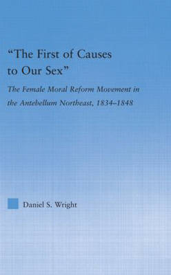 The First of Causes to Our Sex: The Female Moral Reform Movement in the Antebellum Northeast, 1834-1848