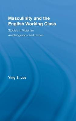 Masculinity and the English Working Class: Studies in Victorian Autobiography and Fiction