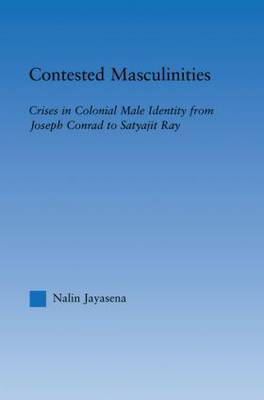 Contested Masculinities: Crises in Colonial Male Identity from Joseph Conrad to Satyajit Ray