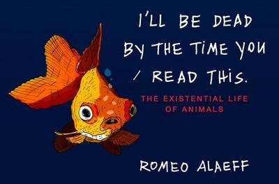 I'll Be Dead By The Time You Read This: The Existential LifeOf Animals